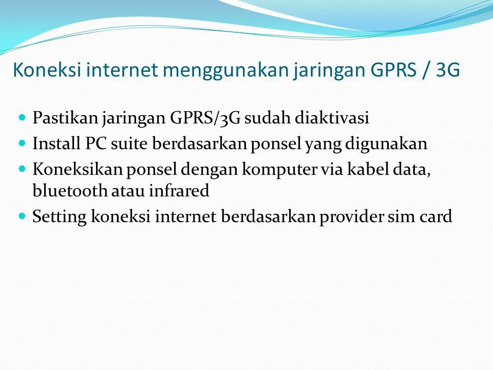 Koneksi internet menggunakan jaringan GPRS / 3G  Pastikan jaringan GPRS/3G sudah diaktivasi  Install PC suite berdasarkan ponsel yang digunakan  Ko