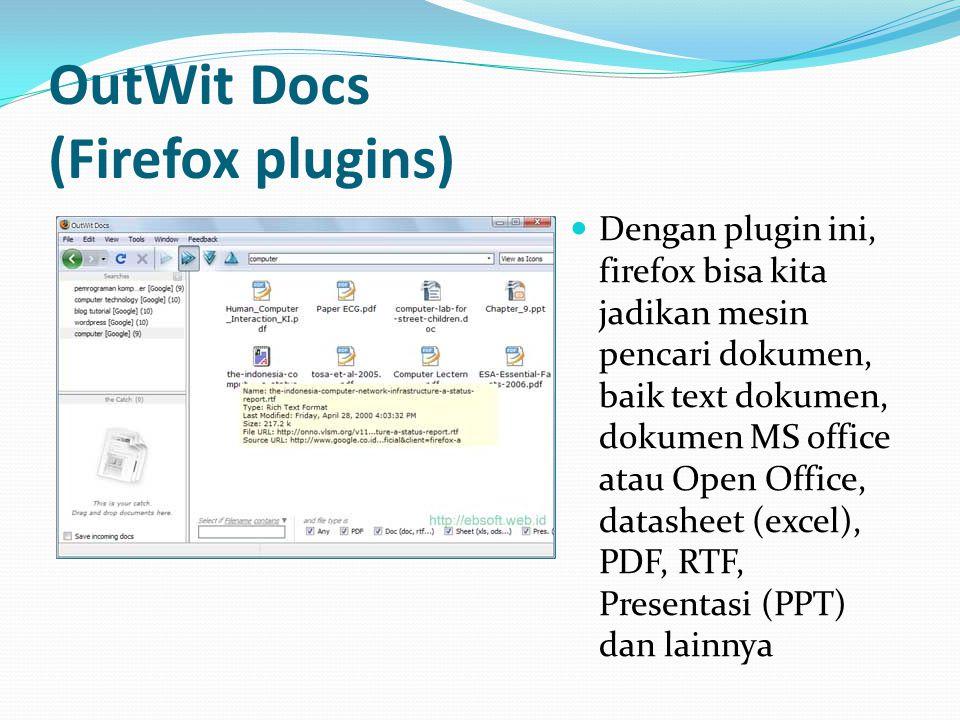 OutWit Docs (Firefox plugins)  Dengan plugin ini, firefox bisa kita jadikan mesin pencari dokumen, baik text dokumen, dokumen MS office atau Open Off