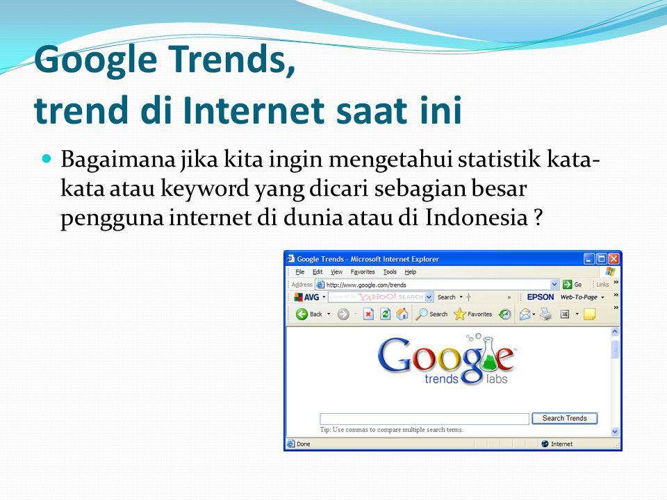 Google Trends, trend di Internet saat ini  Bagaimana jika kita ingin mengetahui statistik kata- kata atau keyword yang dicari sebagian besar pengguna