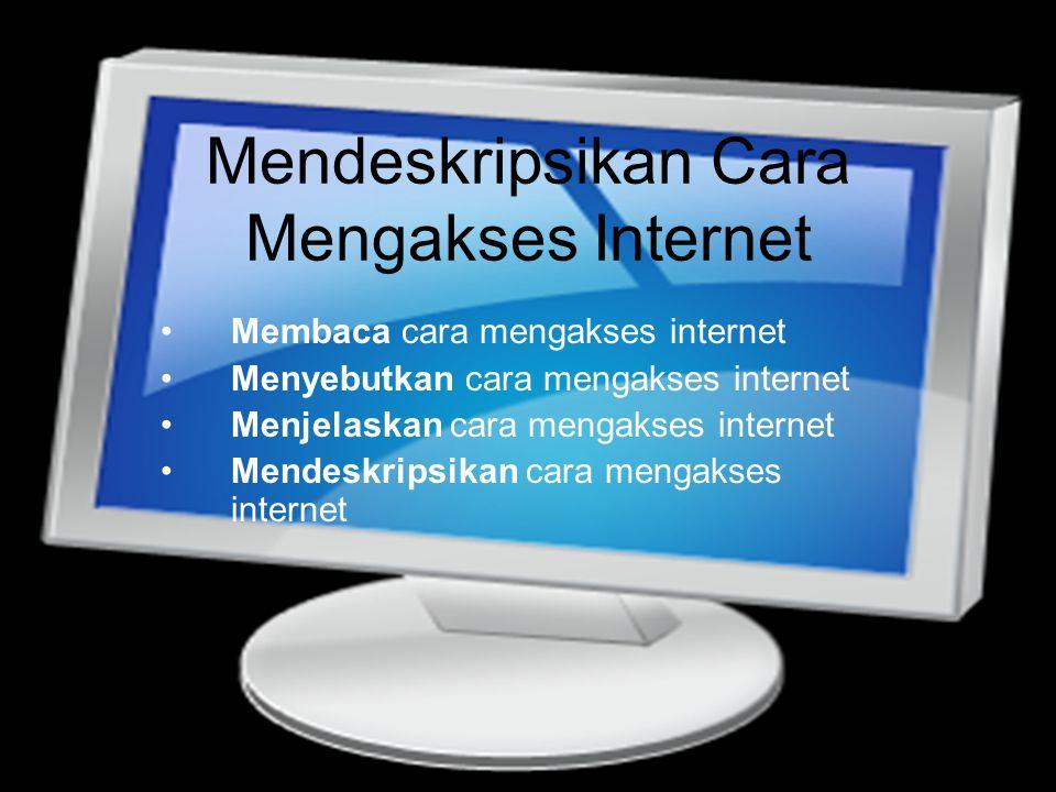 Mendeskripsikan Cara Mengakses Internet •Membaca cara mengakses internet •Menyebutkan cara mengakses internet •Menjelaskan cara mengakses internet •Me
