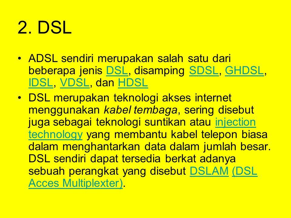 2. DSL •ADSL sendiri merupakan salah satu dari beberapa jenis DSL, disamping SDSL, GHDSL, IDSL, VDSL, dan HDSLDSLSDSLGHDSL IDSLVDSLHDSL •DSL merupakan