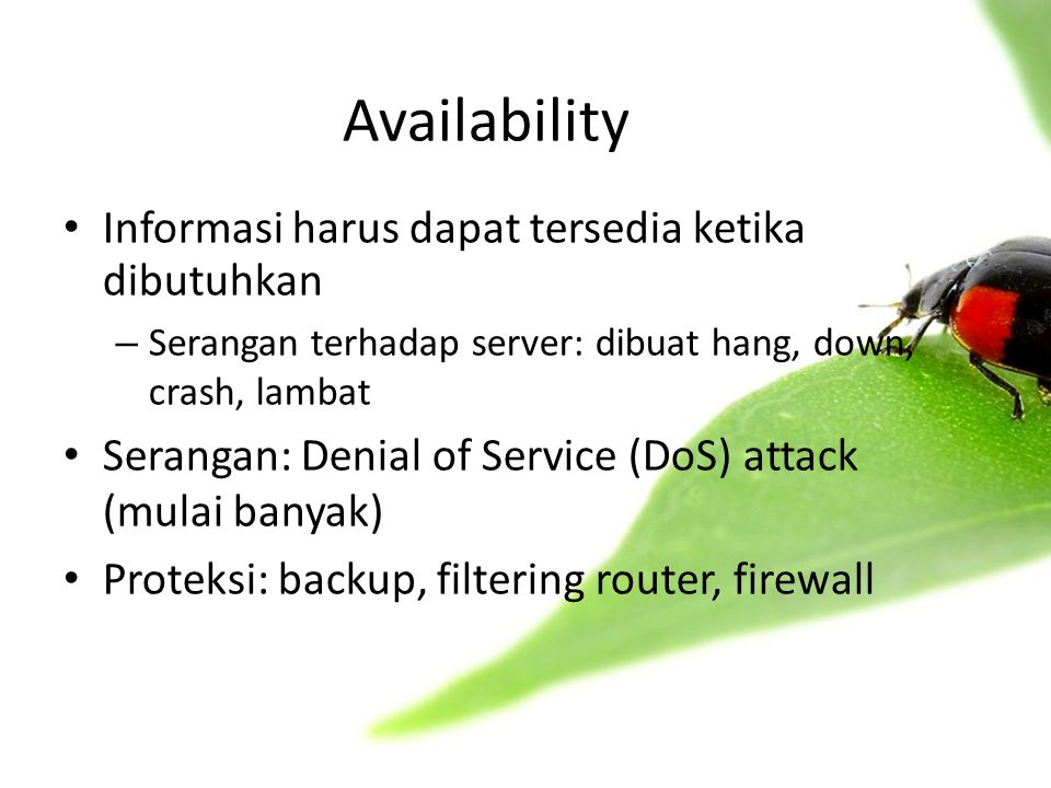 Availability • Informasi harus dapat tersedia ketika dibutuhkan – Serangan terhadap server: dibuat hang, down, crash, lambat • Serangan: Denial of Service (DoS) attack (mulai banyak) • Proteksi: backup, filtering router, firewall