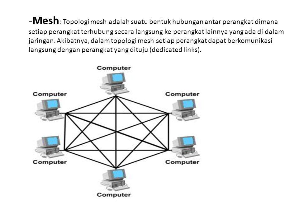 -Mesh : Topologi mesh adalah suatu bentuk hubungan antar perangkat dimana setiap perangkat terhubung secara langsung ke perangkat lainnya yang ada di