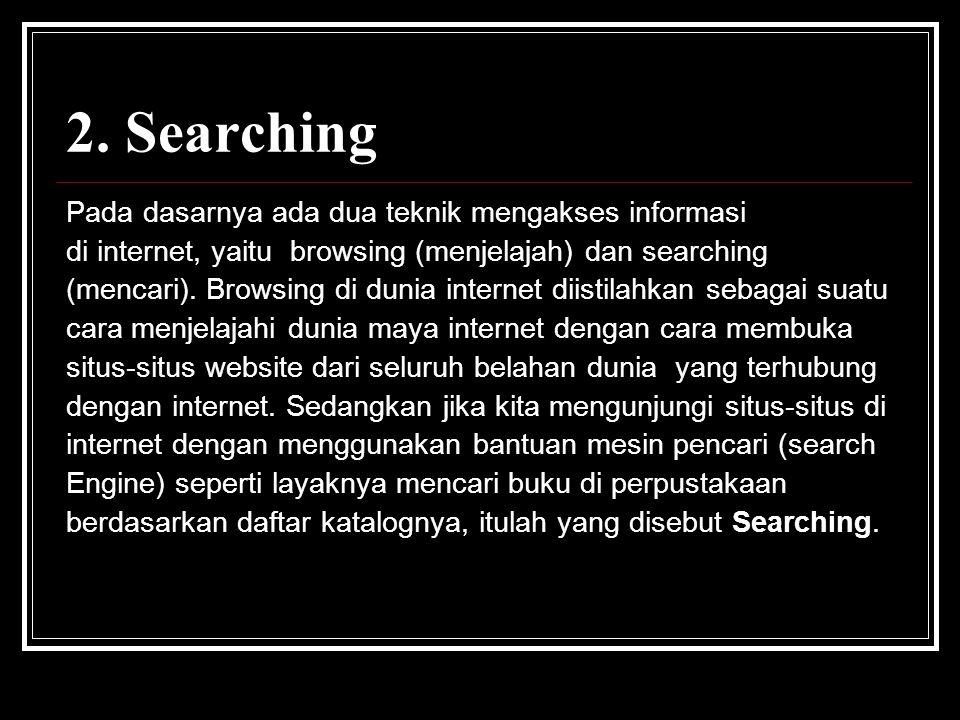 2. Searching Pada dasarnya ada dua teknik mengakses informasi di internet, yaitu browsing (menjelajah) dan searching (mencari). Browsing di dunia inte