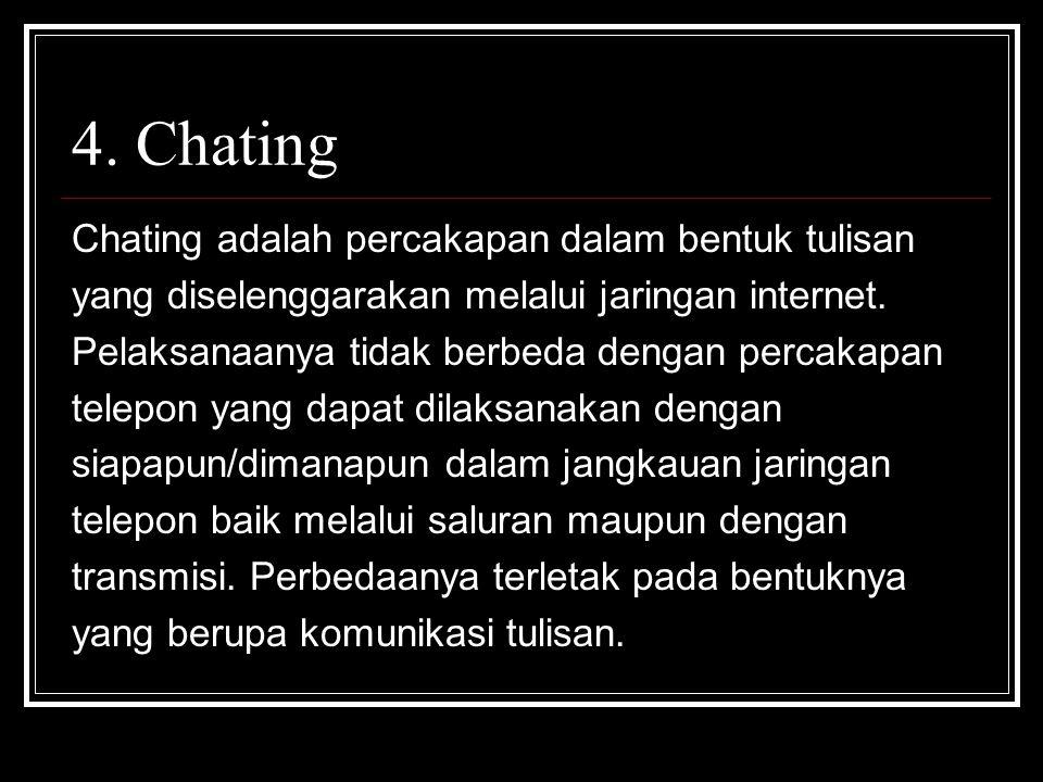 4. Chating Chating adalah percakapan dalam bentuk tulisan yang diselenggarakan melalui jaringan internet. Pelaksanaanya tidak berbeda dengan percakapa