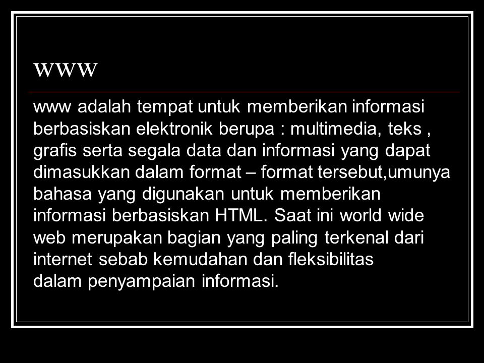 www www adalah tempat untuk memberikan informasi berbasiskan elektronik berupa : multimedia, teks, grafis serta segala data dan informasi yang dapat dimasukkan dalam format – format tersebut,umunya bahasa yang digunakan untuk memberikan informasi berbasiskan HTML.