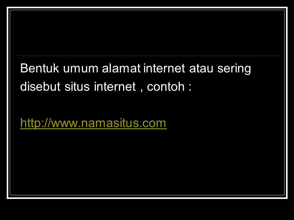 Bentuk umum alamat internet atau sering disebut situs internet, contoh : http://www.namasitus.com