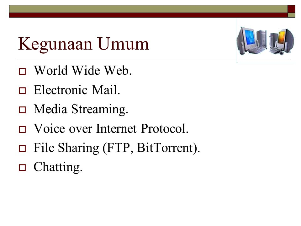Kegunaan Umum  World Wide Web.  Electronic Mail.  Media Streaming.  Voice over Internet Protocol.  File Sharing (FTP, BitTorrent).  Chatting.