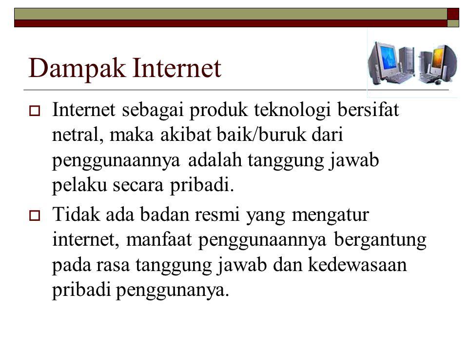Dampak Internet  Internet sebagai produk teknologi bersifat netral, maka akibat baik/buruk dari penggunaannya adalah tanggung jawab pelaku secara pribadi.