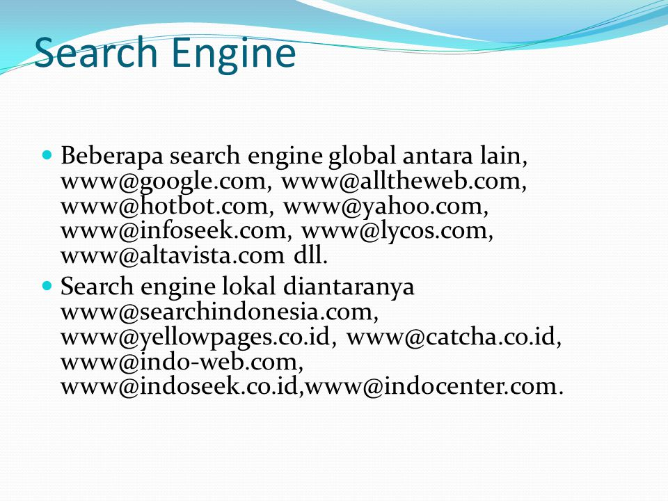 Search Engine  Beberapa search engine global antara lain, www@google.com, www@alltheweb.com, www@hotbot.com, www@yahoo.com, www@infoseek.com, www@lyc