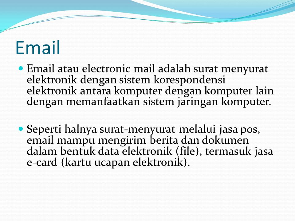 Email  Email atau electronic mail adalah surat menyurat elektronik dengan sistem korespondensi elektronik antara komputer dengan komputer lain dengan memanfaatkan sistem jaringan komputer.