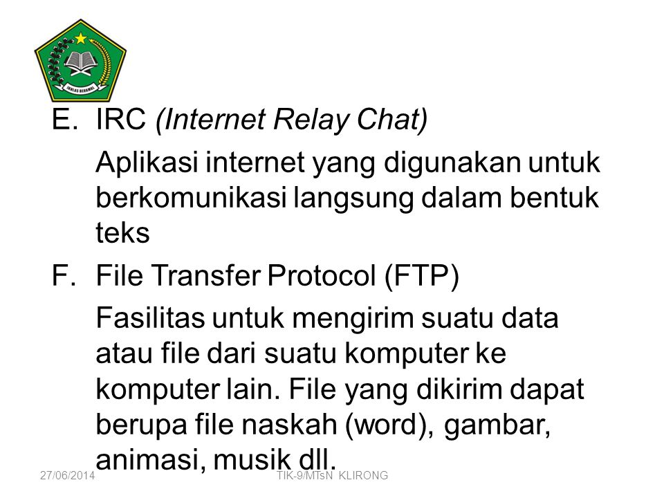 E.IRC (Internet Relay Chat) Aplikasi internet yang digunakan untuk berkomunikasi langsung dalam bentuk teks F.File Transfer Protocol (FTP) Fasilitas u