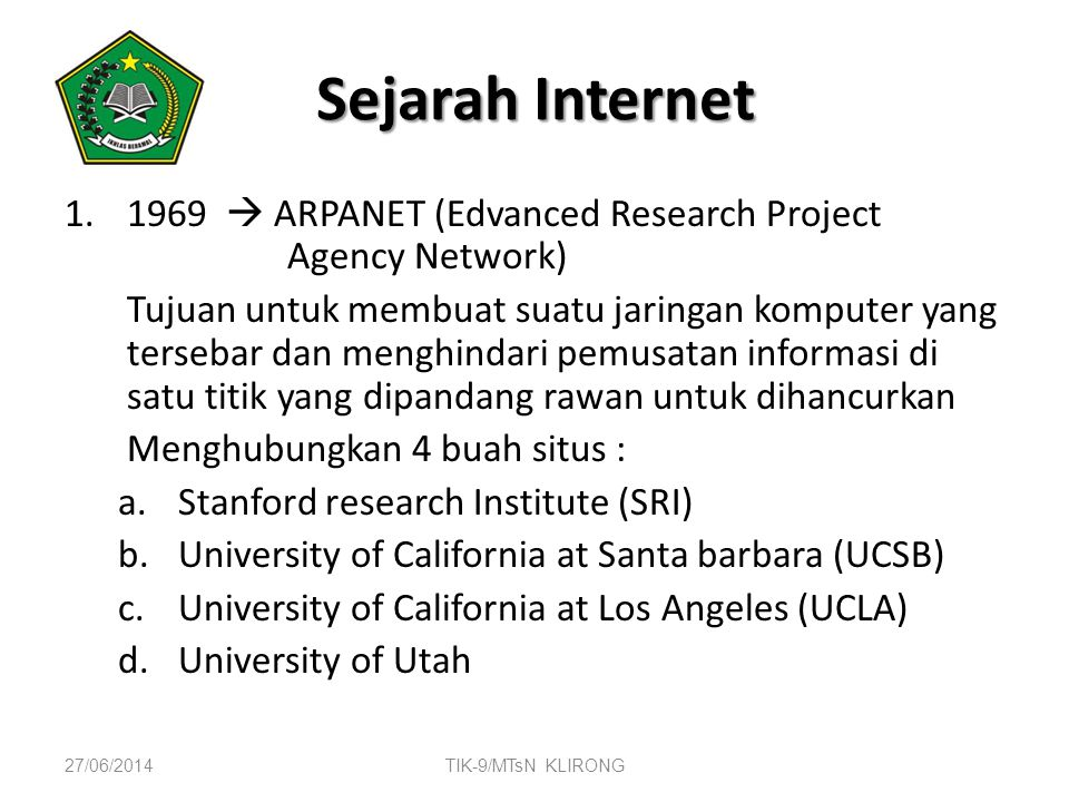 Sejarah Internet 1.1969  ARPANET (Edvanced Research Project Agency Network) Tujuan untuk membuat suatu jaringan komputer yang tersebar dan menghindar