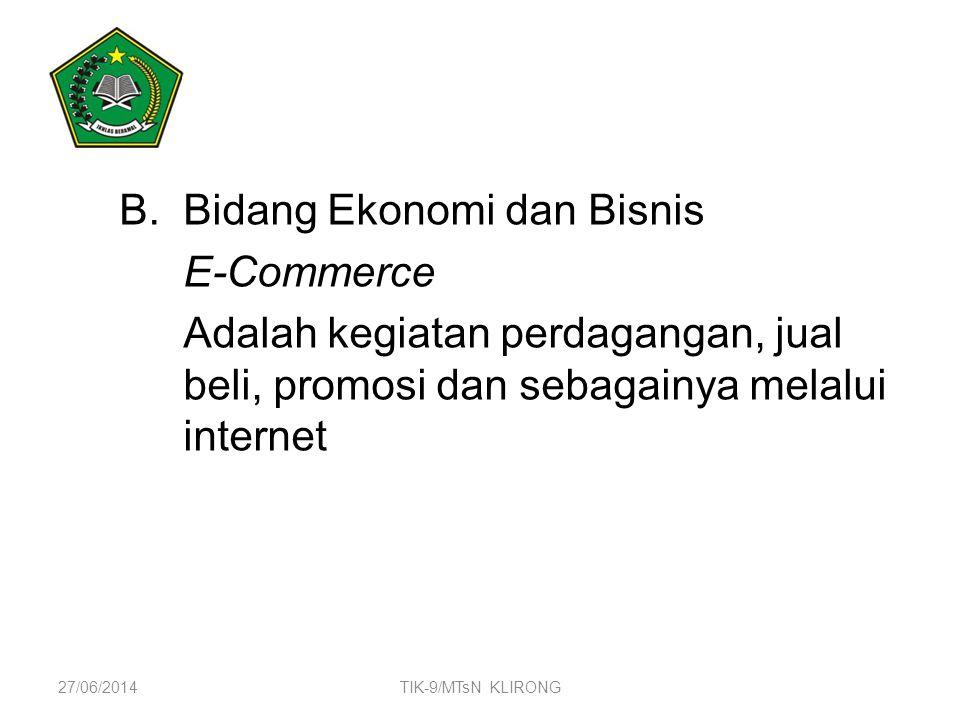 B.Bidang Ekonomi dan Bisnis E-Commerce Adalah kegiatan perdagangan, jual beli, promosi dan sebagainya melalui internet 27/06/2014TIK-9/MTsN KLIRONG