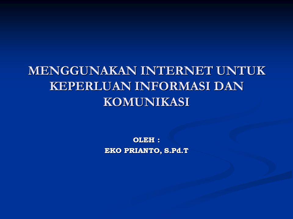 MENGGUNAKAN INTERNET UNTUK KEPERLUAN INFORMASI DAN KOMUNIKASI OLEH : EKO PRIANTO, S.Pd.T