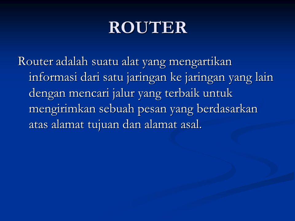 ROUTER Router adalah suatu alat yang mengartikan informasi dari satu jaringan ke jaringan yang lain dengan mencari jalur yang terbaik untuk mengirimka