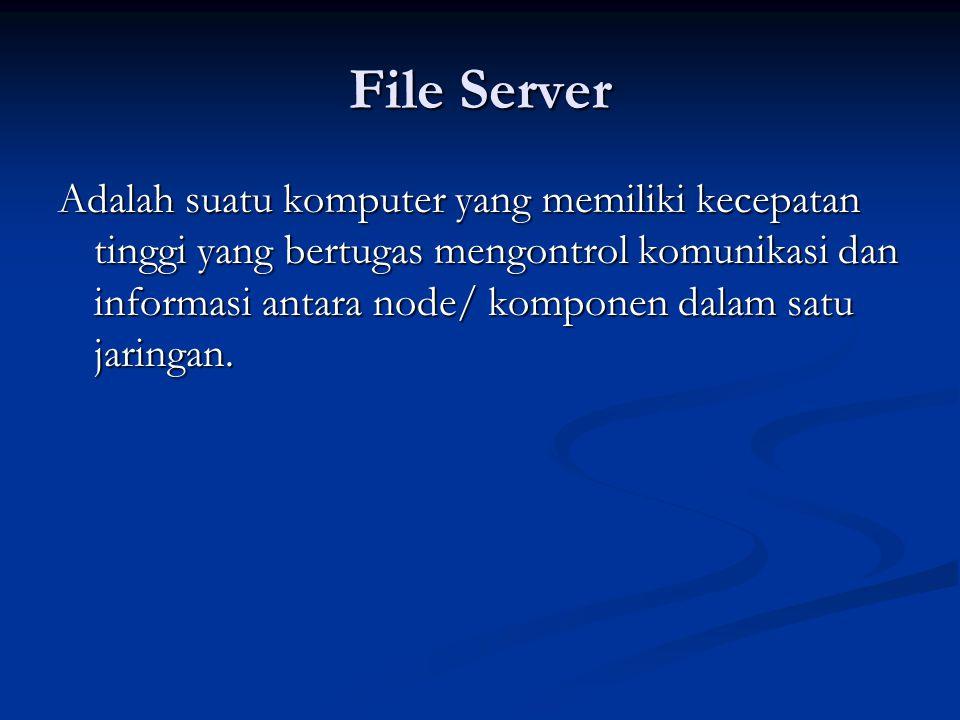 File Server Adalah suatu komputer yang memiliki kecepatan tinggi yang bertugas mengontrol komunikasi dan informasi antara node/ komponen dalam satu ja