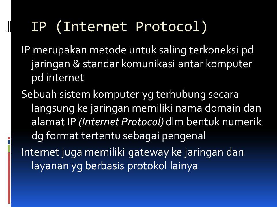 IP (Internet Protocol) IP merupakan metode untuk saling terkoneksi pd jaringan & standar komunikasi antar komputer pd internet Sebuah sistem komputer
