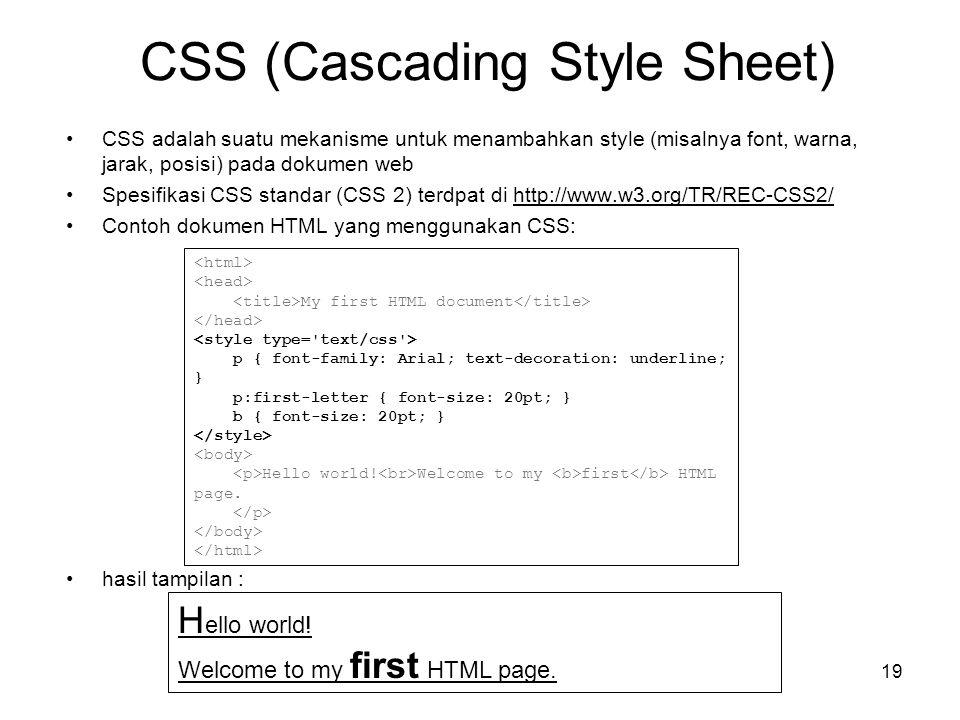 19 CSS (Cascading Style Sheet) •CSS adalah suatu mekanisme untuk menambahkan style (misalnya font, warna, jarak, posisi) pada dokumen web •Spesifikasi