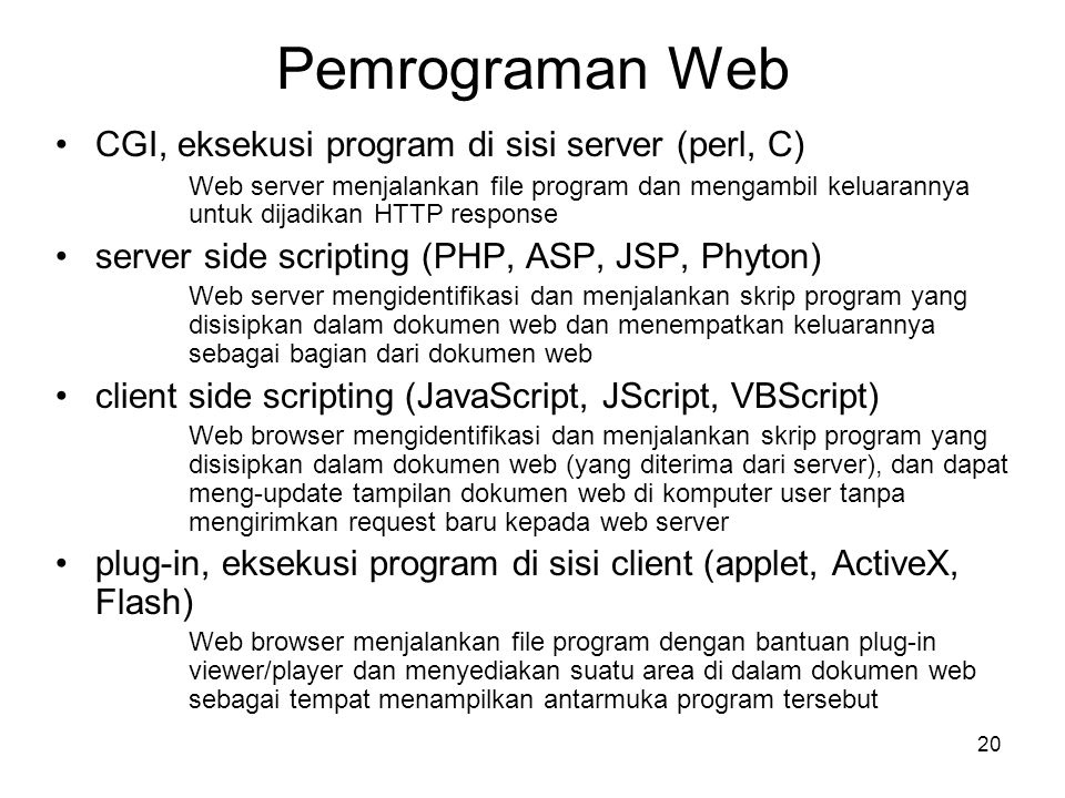 20 Pemrograman Web •CGI, eksekusi program di sisi server (perl, C) Web server menjalankan file program dan mengambil keluarannya untuk dijadikan HTTP