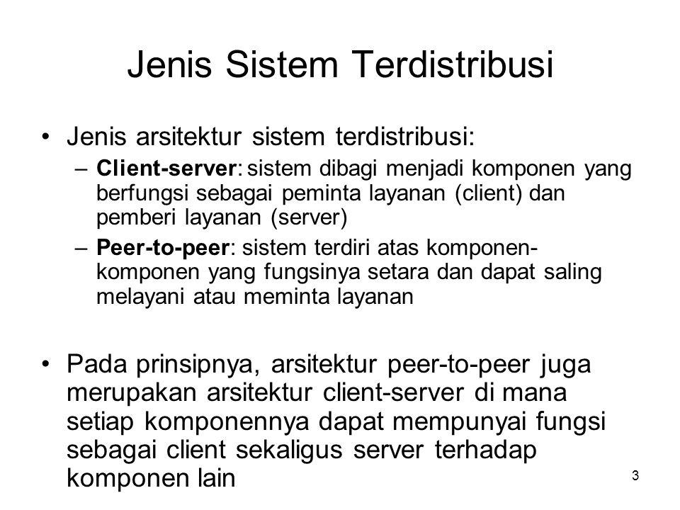 4 Kelebihan & Kekurangan Client-server •Kelebihan –Beban komputasi disebar di beberapa mesin –Client mengakses fungsionalitas server dari jarak jauh –Client dan server didesain terpisah (dan mungkin berbeda), lebih sederhana dibanding mendesain satu program yang dapat melakukan segalanya –Data dapat disimpan secara terpusat di server, usaha menjaga reliabilitas sistem cukup dilakukan di server (UPS, redundant disk array, high speed processors, dll) –Data dapat disimpan secara terdistribusi di banyak client atau server, sehingga jika satu komponen rusak (misalnya harddisk crash atau bencana alam), maka data yang hilang menjadi minimal, atau mungkin dapat digantikan oleh data dari komponen lain –Server dapat diakses secara simultan oleh banyak client •Kekurangan –Adanya delay komunikasi client-server –Harus mempertimbangkan sinkronisasi dan paralelisme proses dalam mendesain server