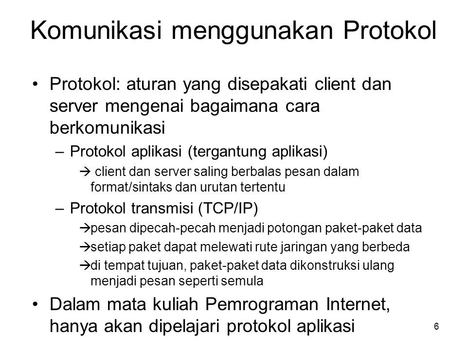 7 Contoh Aplikasi berbasis Internet (Layanan Internet) •Web (protokol aplikasi: HTTP) •E-mail (IMAP, POP, SMTP) •Chatting –open standard: IRC –non standard: YM, ICQ, MSN chat, AOL, dll •File transfer (FTP) •Remote terminal (telnet) •Directory service (LDAP) •Network monitoring (NMAP) •Web service (SOAP) •Voice (VoIP) •etc.