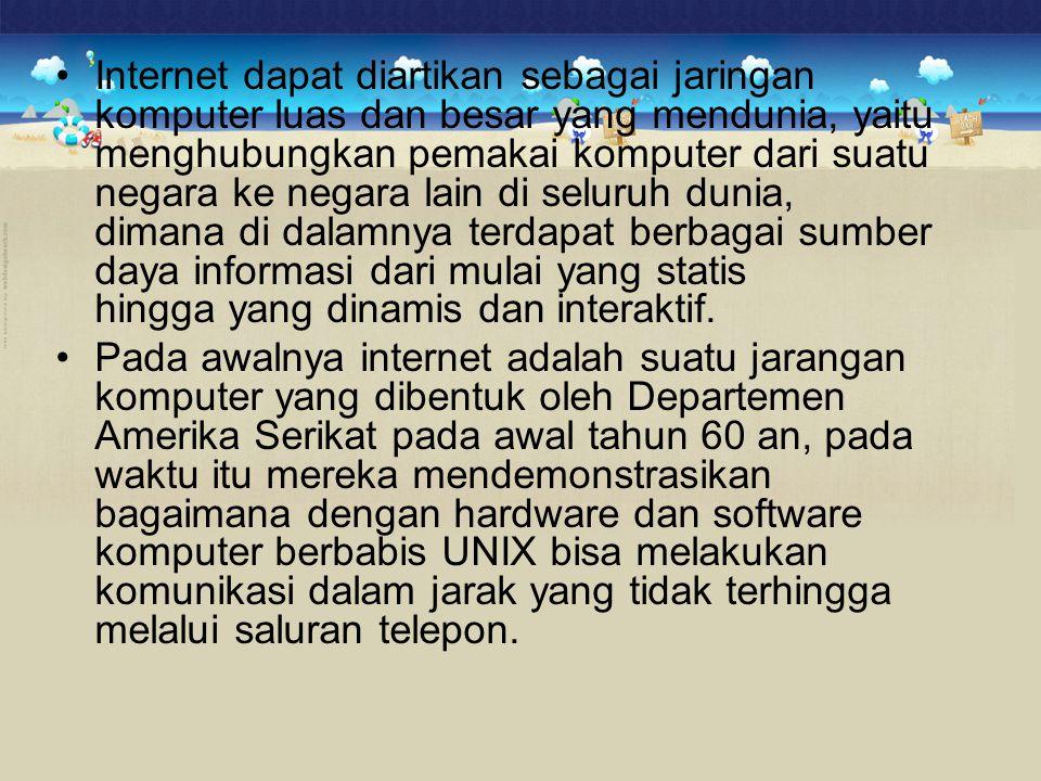 •Internet dapat diartikan sebagai jaringan komputer luas dan besar yang mendunia, yaitu menghubungkan pemakai komputer dari suatu negara ke negara lai