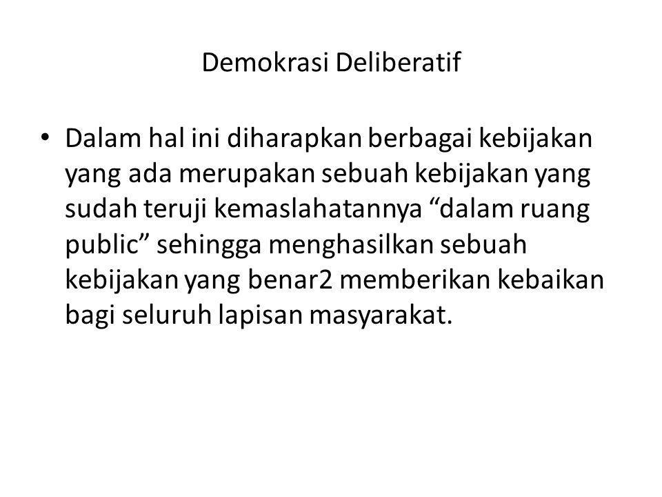 """Demokrasi Deliberatif • Dalam hal ini diharapkan berbagai kebijakan yang ada merupakan sebuah kebijakan yang sudah teruji kemaslahatannya """"dalam ruang"""