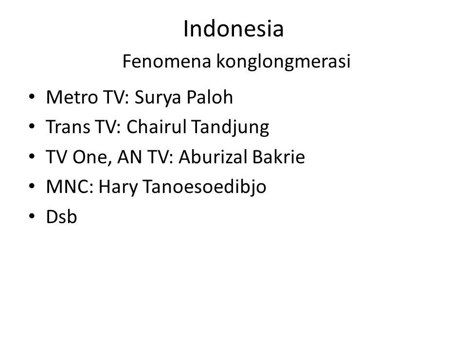 Indonesia Fenomena konglongmerasi • Metro TV: Surya Paloh • Trans TV: Chairul Tandjung • TV One, AN TV: Aburizal Bakrie • MNC: Hary Tanoesoedibjo • Ds
