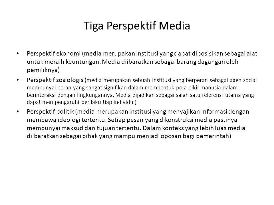 Tiga Perspektif Media • Perspektif ekonomi (media merupakan institusi yang dapat diposisikan sebagai alat untuk meraih keuntungan. Media diibaratkan s