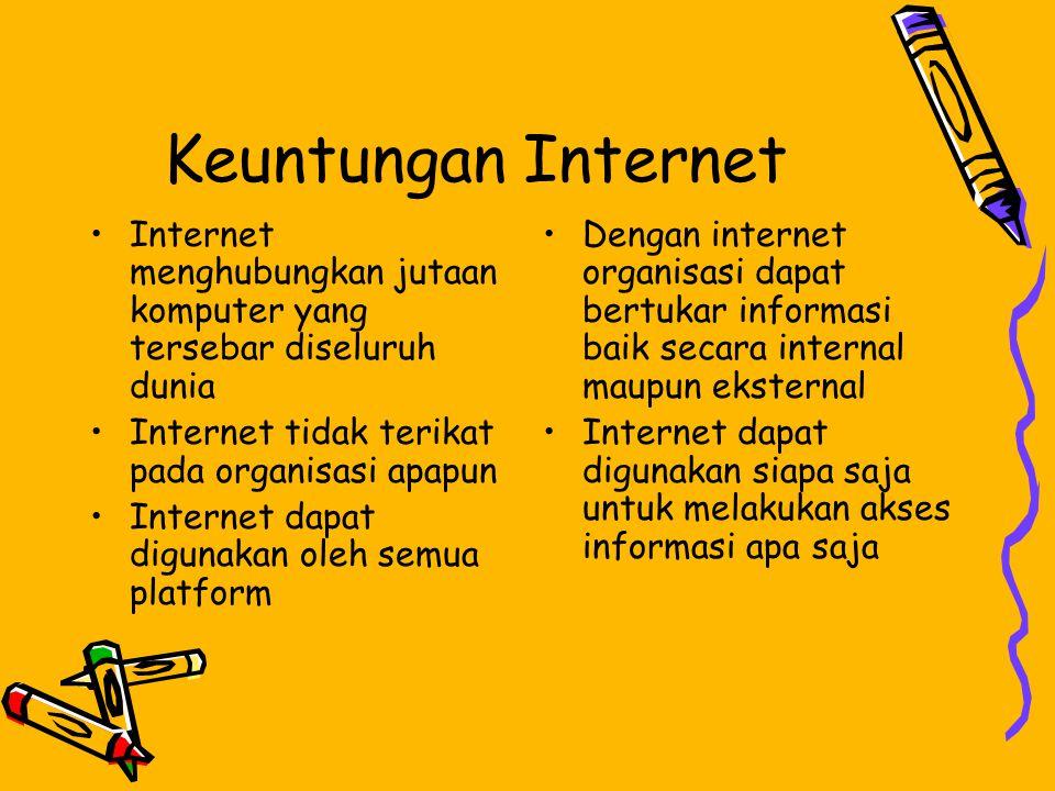 Keuntungan Internet •Internet menghubungkan jutaan komputer yang tersebar diseluruh dunia •Internet tidak terikat pada organisasi apapun •Internet dapat digunakan oleh semua platform •Dengan internet organisasi dapat bertukar informasi baik secara internal maupun eksternal •Internet dapat digunakan siapa saja untuk melakukan akses informasi apa saja