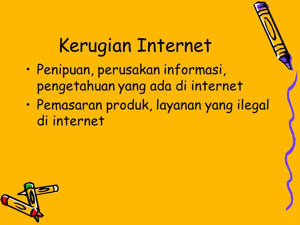 Kerugian Internet •Penipuan, perusakan informasi, pengetahuan yang ada di internet •Pemasaran produk, layanan yang ilegal di internet