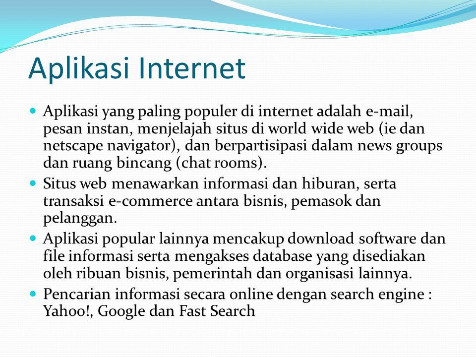 Aplikasi Internet  Aplikasi yang paling populer di internet adalah e-mail, pesan instan, menjelajah situs di world wide web (ie dan netscape navigator), dan berpartisipasi dalam news groups dan ruang bincang (chat rooms).