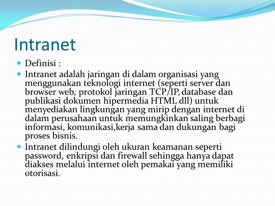 Intranet  Definisi :  Intranet adalah jaringan di dalam organisasi yang menggunakan teknologi internet (seperti server dan browser web, protokol jaringan TCP/IP, database dan publikasi dokumen hipermedia HTML dll) untuk menyediakan lingkungan yang mirip dengan internet di dalam perusahaan untuk memungkinkan saling berbagi informasi, komunikasi,kerja sama dan dukungan bagi proses bisnis.