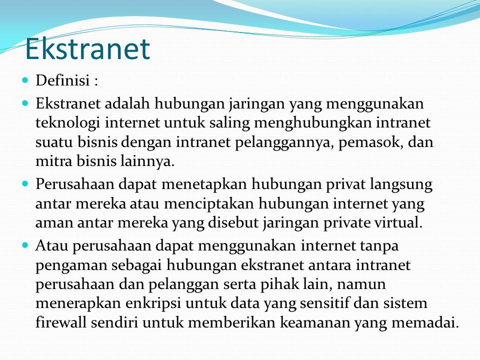 Ekstranet  Definisi :  Ekstranet adalah hubungan jaringan yang menggunakan teknologi internet untuk saling menghubungkan intranet suatu bisnis denga