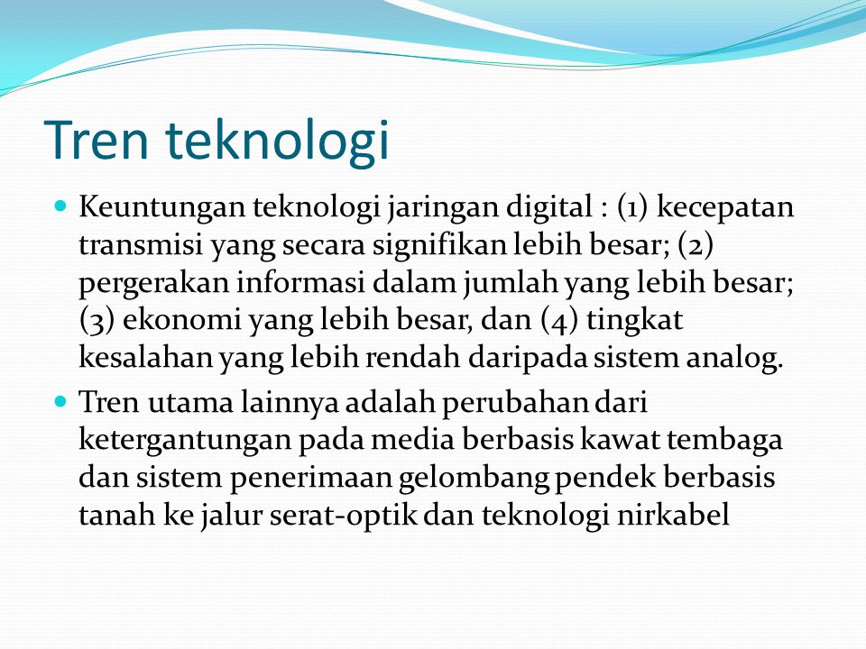 Tren teknologi  Keuntungan teknologi jaringan digital : (1) kecepatan transmisi yang secara signifikan lebih besar; (2) pergerakan informasi dalam jumlah yang lebih besar; (3) ekonomi yang lebih besar, dan (4) tingkat kesalahan yang lebih rendah daripada sistem analog.