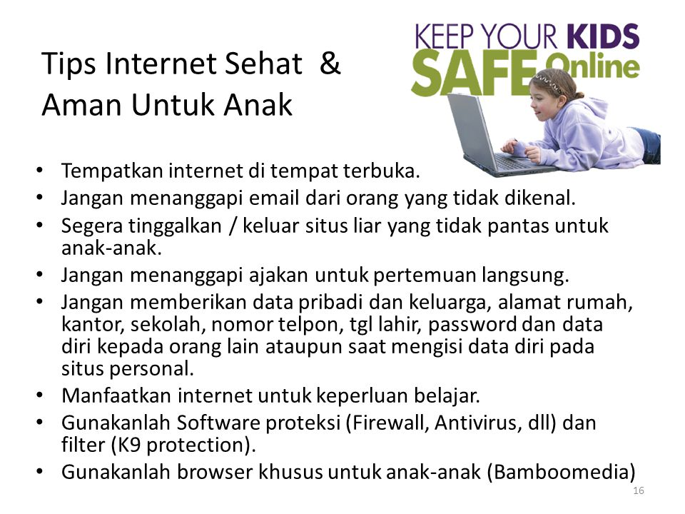 16 Tips Internet Sehat & Aman Untuk Anak • Tempatkan internet di tempat terbuka. • Jangan menanggapi email dari orang yang tidak dikenal. • Segera tin