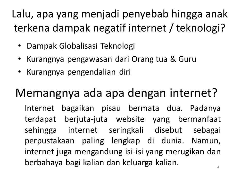 4 Lalu, apa yang menjadi penyebab hingga anak terkena dampak negatif internet / teknologi? • Dampak Globalisasi Teknologi • Kurangnya pengawasan dari