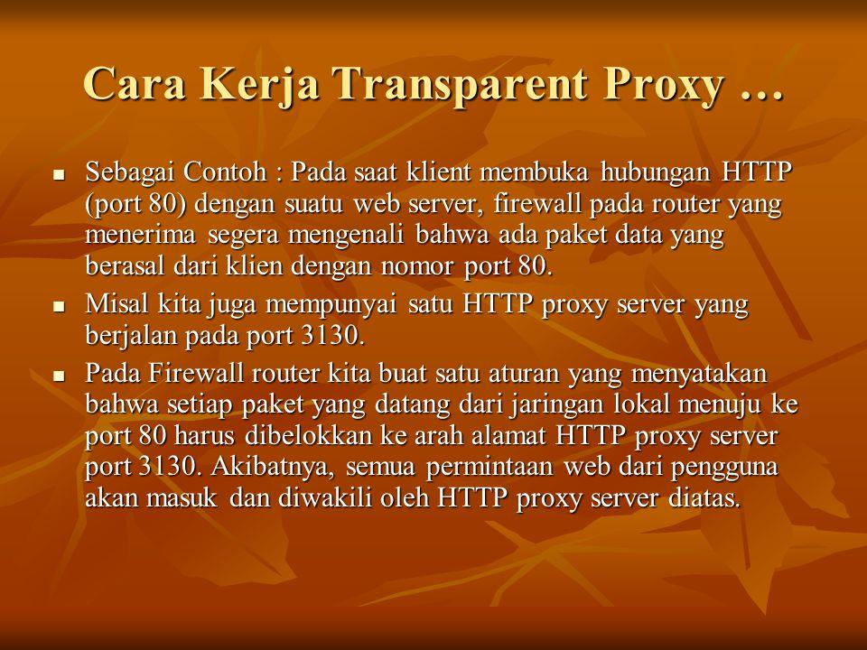 Cara Kerja Transparent Proxy …  Sebagai Contoh : Pada saat klient membuka hubungan HTTP (port 80) dengan suatu web server, firewall pada router yang menerima segera mengenali bahwa ada paket data yang berasal dari klien dengan nomor port 80.