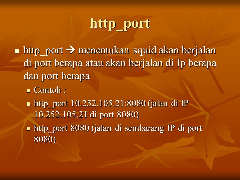 http_port  http_port  menentukan squid akan berjalan di port berapa atau akan berjalan di Ip berapa dan port berapa  Contoh :  http_port 10.252.105.21:8080 (jalan di IP 10.252.105.21 di port 8080)  http_port 8080 (jalan di sembarang IP di port 8080)