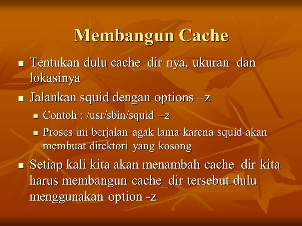 Membangun Cache  Tentukan dulu cache_dir nya, ukuran dan lokasinya  Jalankan squid dengan options –z  Contoh : /usr/sbin/squid –z  Proses ini berjalan agak lama karena squid akan membuat direktori yang kosong  Setiap kali kita akan menambah cache_dir kita harus membangun cache_dir tersebut dulu menggunakan option -z