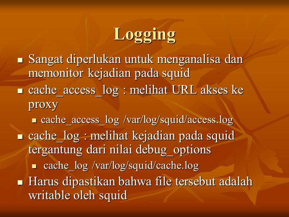 Logging  Sangat diperlukan untuk menganalisa dan memonitor kejadian pada squid  cache_access_log : melihat URL akses ke proxy  cache_access_log /var/log/squid/access.log  cache_log : melihat kejadian pada squid tergantung dari nilai debug_options  cache_log /var/log/squid/cache.log  Harus dipastikan bahwa file tersebut adalah writable oleh squid