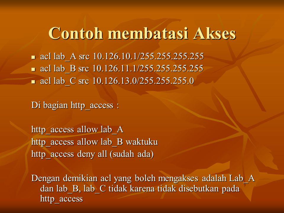 Contoh membatasi Akses  acl lab_A src 10.126.10.1/255.255.255.255  acl lab_B src 10.126.11.1/255.255.255.255  acl lab_C src 10.126.13.0/255.255.255.0 Di bagian http_access : http_access allow lab_A http_access allow lab_B waktuku http_access deny all (sudah ada) Dengan demikian acl yang boleh mengakses adalah Lab_A dan lab_B, lab_C tidak karena tidak disebutkan pada http_access