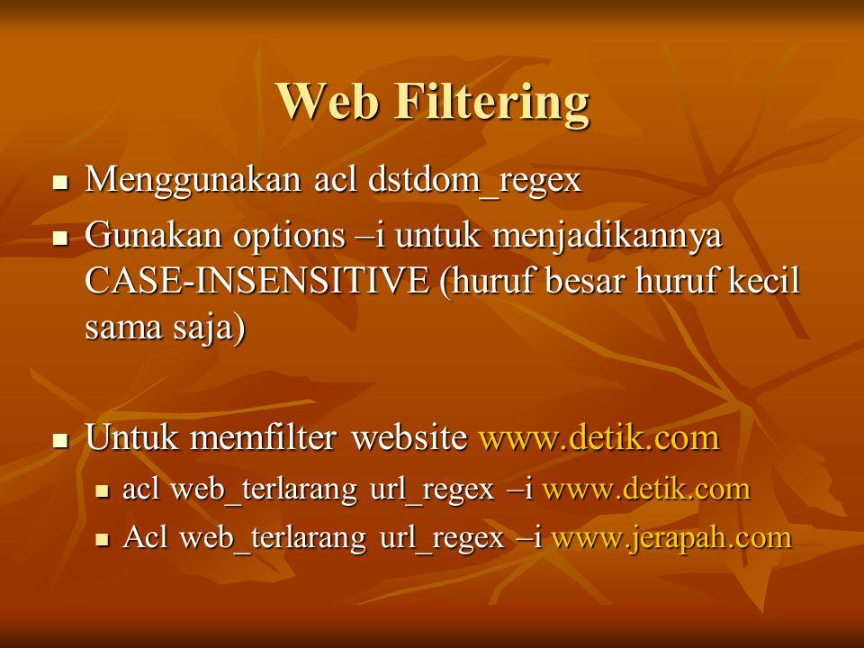 Web Filtering  Menggunakan acl dstdom_regex  Gunakan options –i untuk menjadikannya CASE-INSENSITIVE (huruf besar huruf kecil sama saja)  Untuk memfilter website www.detik.com  acl web_terlarang url_regex –i www.detik.com  Acl web_terlarang url_regex –i www.jerapah.com