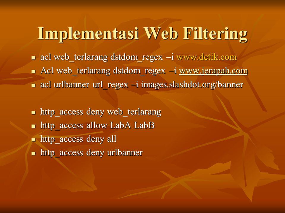 Implementasi Web Filtering  acl web_terlarang dstdom_regex –i www.detik.com  Acl web_terlarang dstdom_regex –i www.jerapah.com www.jerapah.com  acl urlbanner url_regex –i images.slashdot.org/banner  http_access deny web_terlarang  http_access allow LabA LabB  http_access deny all  http_access deny urlbanner
