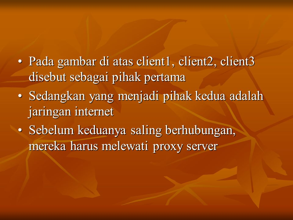 •Pada gambar di atas client1, client2, client3 disebut sebagai pihak pertama •Sedangkan yang menjadi pihak kedua adalah jaringan internet •Sebelum keduanya saling berhubungan, mereka harus melewati proxy server