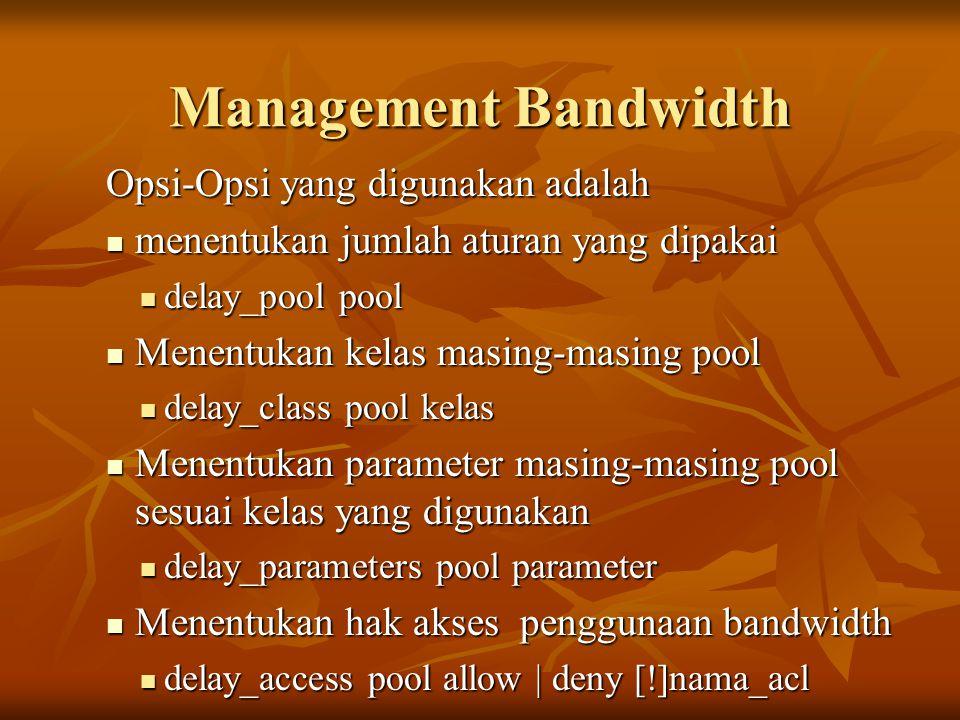 Management Bandwidth Opsi-Opsi yang digunakan adalah  menentukan jumlah aturan yang dipakai  delay_pool pool  Menentukan kelas masing-masing pool  delay_class pool kelas  Menentukan parameter masing-masing pool sesuai kelas yang digunakan  delay_parameters pool parameter  Menentukan hak akses penggunaan bandwidth  delay_access pool allow | deny [!]nama_acl