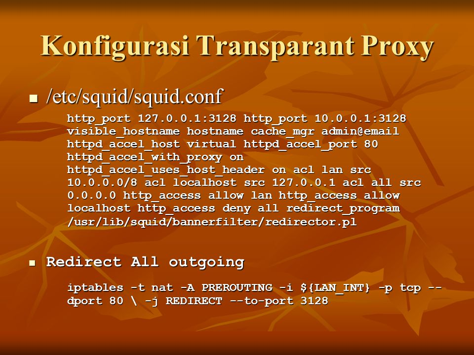 Konfigurasi Transparant Proxy  /etc/squid/squid.conf http_port 127.0.0.1:3128 http_port 10.0.0.1:3128 visible_hostname hostname cache_mgr admin@email httpd_accel_host virtual httpd_accel_port 80 httpd_accel_with_proxy on httpd_accel_uses_host_header on acl lan src 10.0.0.0/8 acl localhost src 127.0.0.1 acl all src 0.0.0.0 http_access allow lan http_access allow localhost http_access deny all redirect_program /usr/lib/squid/bannerfilter/redirector.pl  Redirect All outgoing iptables -t nat -A PREROUTING -i ${LAN_INT} -p tcp -- dport 80 \ -j REDIRECT --to-port 3128