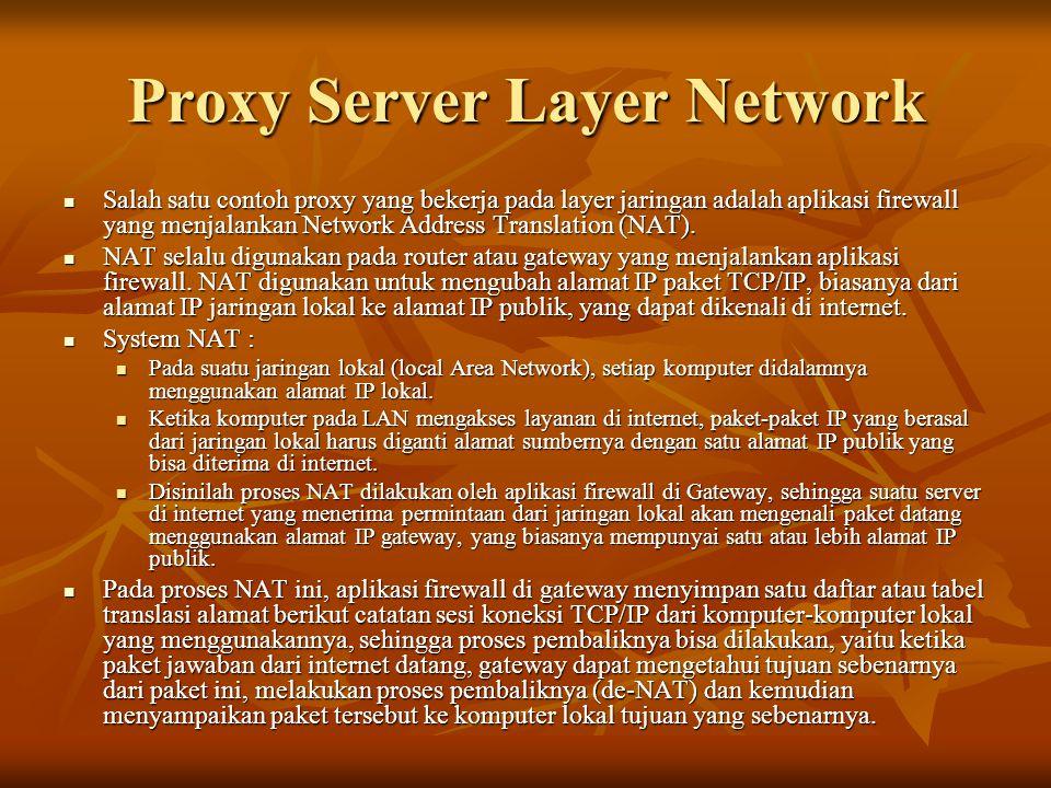 Proxy Server Layer Network  Salah satu contoh proxy yang bekerja pada layer jaringan adalah aplikasi firewall yang menjalankan Network Address Translation (NAT).