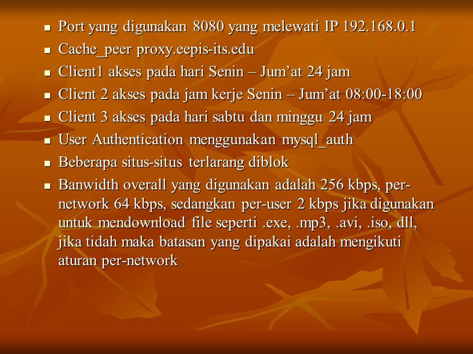  Port yang digunakan 8080 yang melewati IP 192.168.0.1  Cache_peer proxy.eepis-its.edu  Client1 akses pada hari Senin – Jum'at 24 jam  Client 2 akses pada jam kerje Senin – Jum'at 08:00-18:00  Client 3 akses pada hari sabtu dan minggu 24 jam  User Authentication menggunakan mysql_auth  Beberapa situs-situs terlarang diblok  Banwidth overall yang digunakan adalah 256 kbps, per- network 64 kbps, sedangkan per-user 2 kbps jika digunakan untuk mendownload file seperti.exe,.mp3,.avi,.iso, dll, jika tidah maka batasan yang dipakai adalah mengikuti aturan per-network